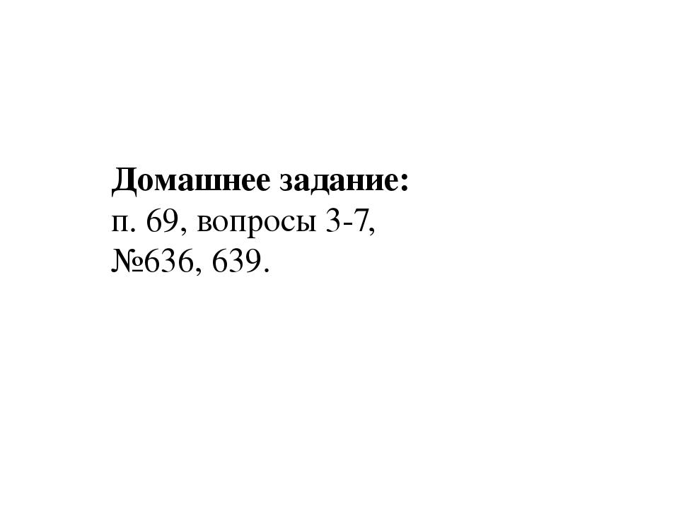 Домашнее задание: п. 69, вопросы 3-7, №636, 639.