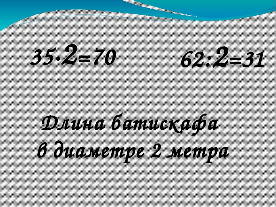 35∙2=70 62:2=31 Длина батискафа в диаметре 2 метра