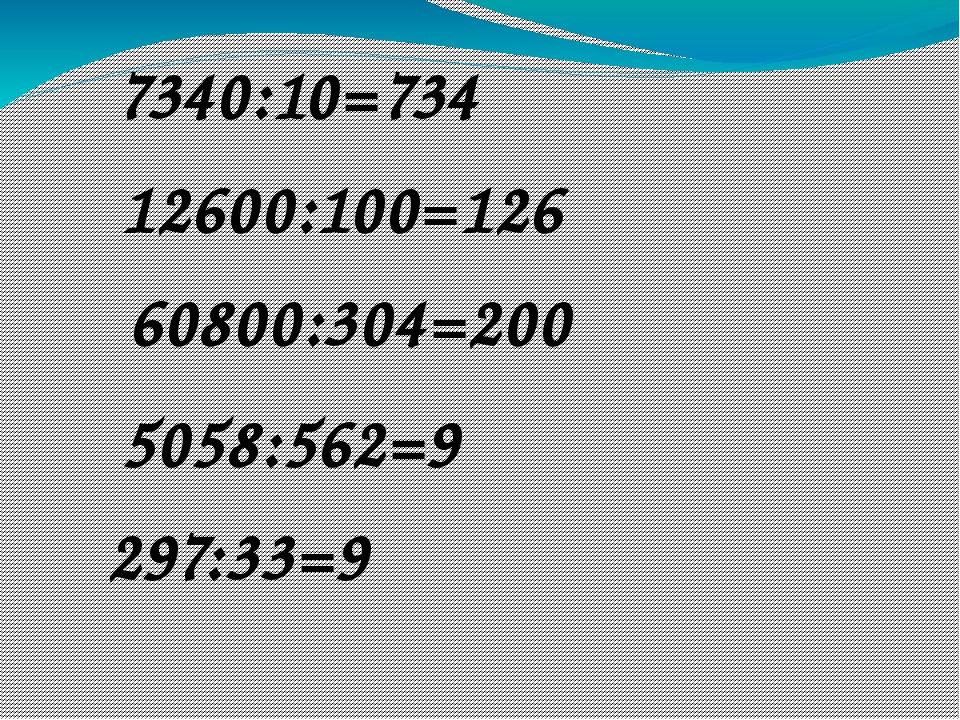 7340:10=734 12600:100=126 60800:304=200 5058:562=9 297:33=9