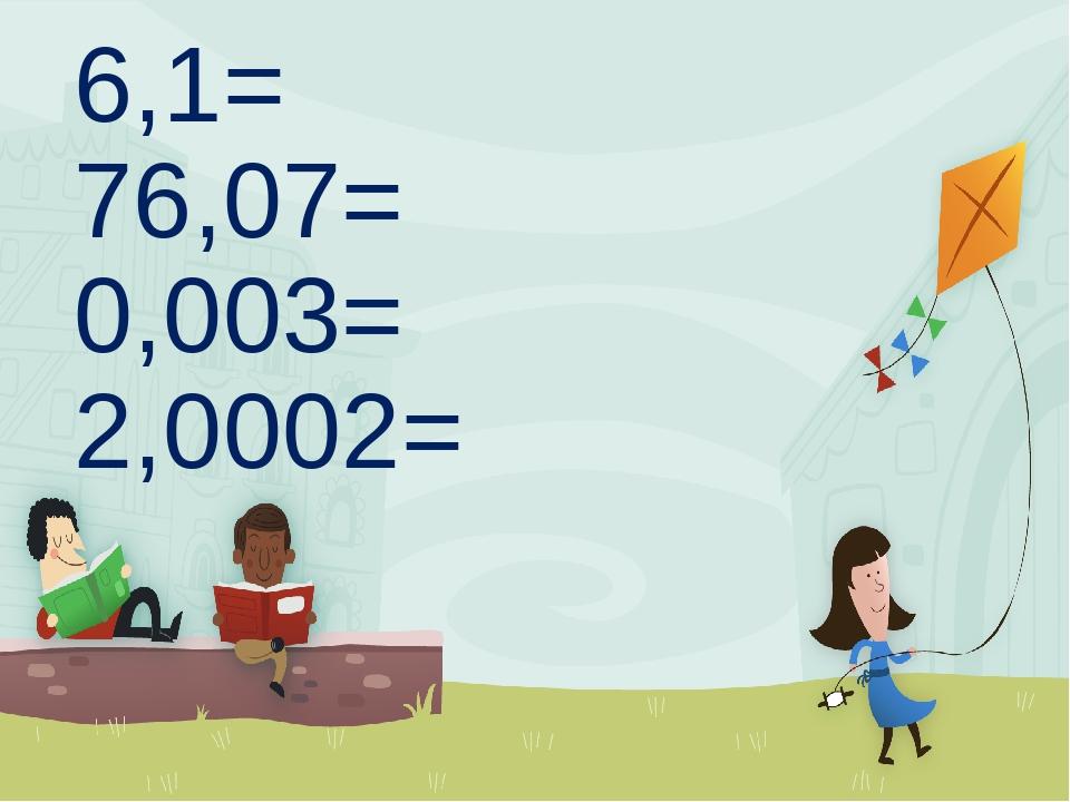 6,1= 76,07= 0,003= 2,0002=