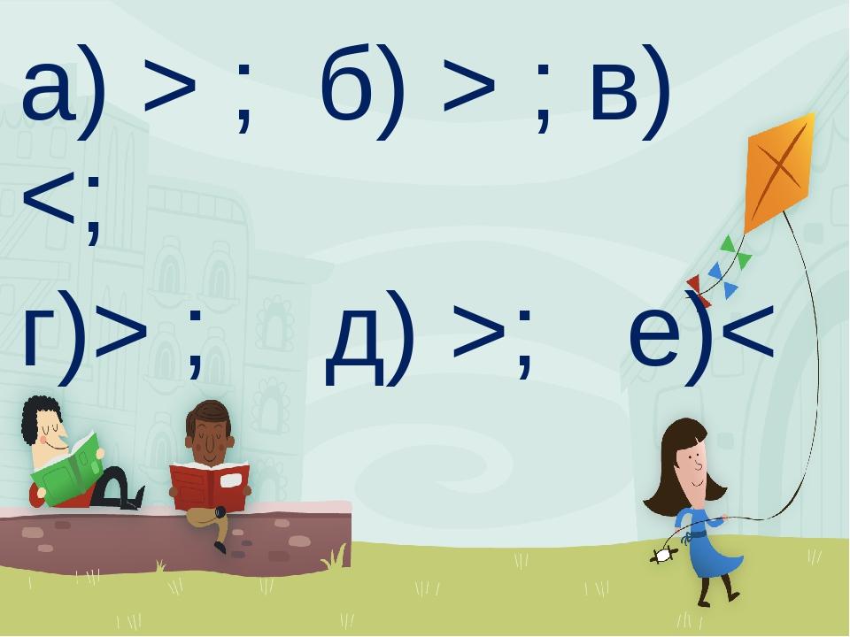 а) > ; б) > ; в)  ; д) >; е)