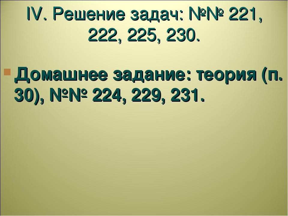 IV. Решение задач: №№ 221, 222, 225, 230. Домашнее задание: теория (п. 30), №...