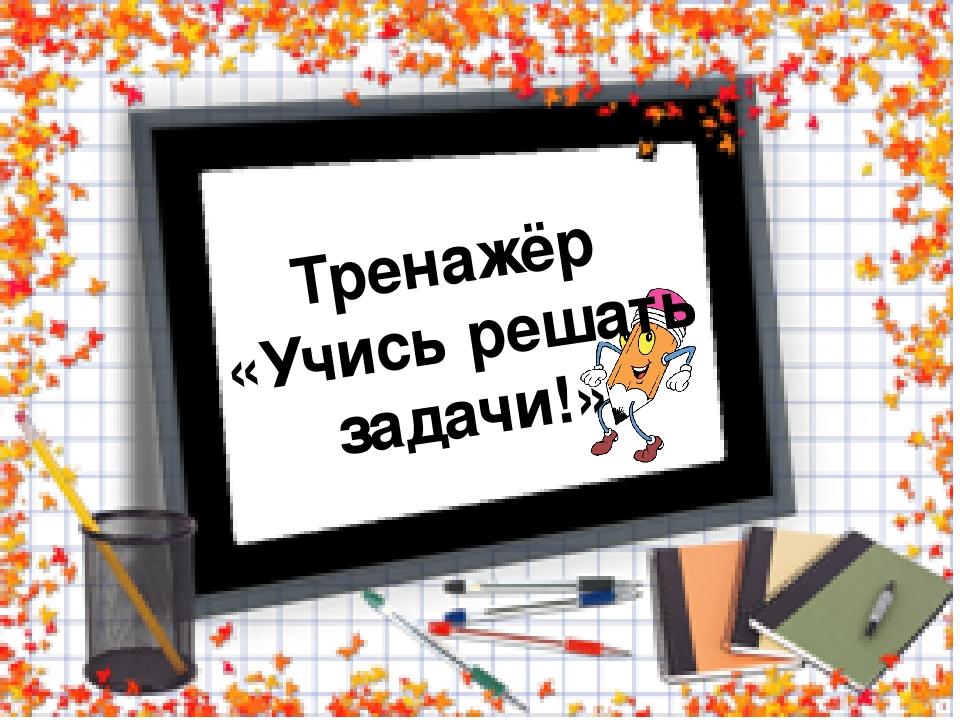 Тренажёр «Учись решать задачи!»