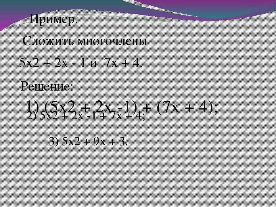 Пример. Сложить многочлены 5x2 + 2x - 1 и 7x + 4. Решение:  1) (5x2 + 2x...
