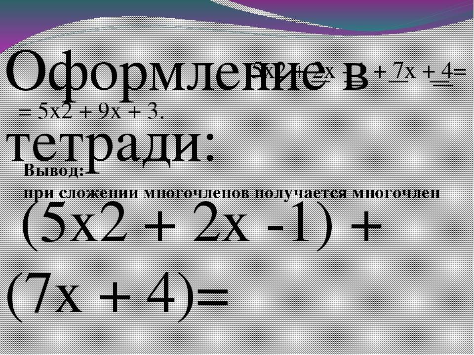 Оформление в тетради: (5x2 + 2x -1) + (7x + 4)= 5x2 + 2x - 1 + 7x + 4= = 5x2...