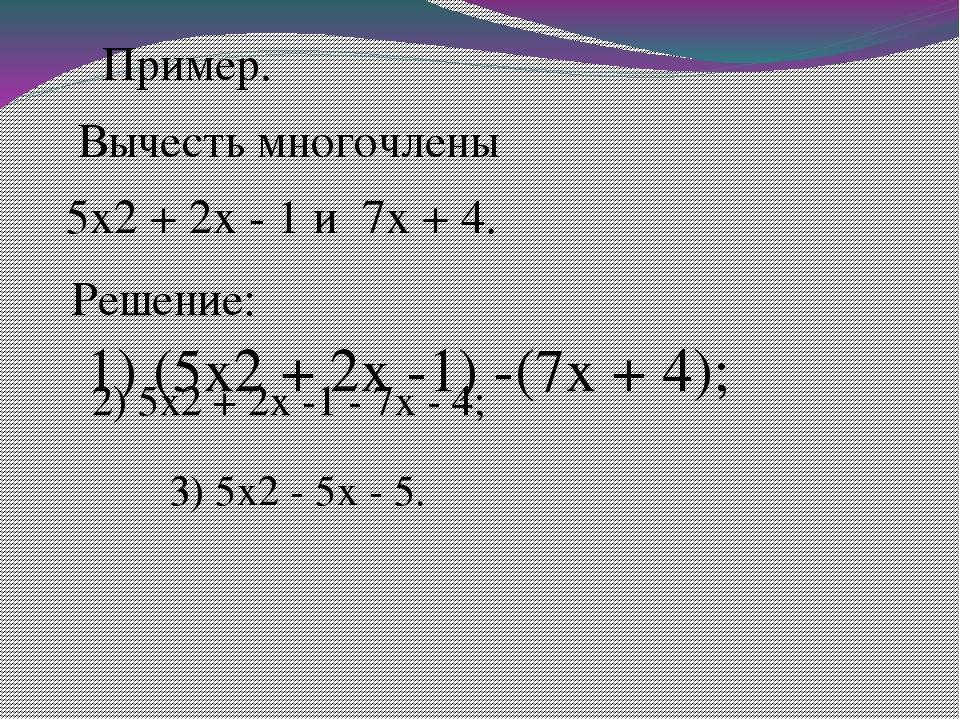 Пример. Вычесть многочлены 5x2 + 2x - 1 и 7x + 4. Решение:  1) (5x2 + 2x...
