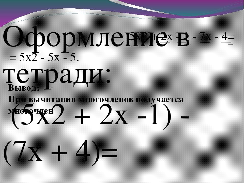 Оформление в тетради: (5x2 + 2x -1) - (7x + 4)= 5x2 + 2x - 1 - 7x - 4= = 5x2...