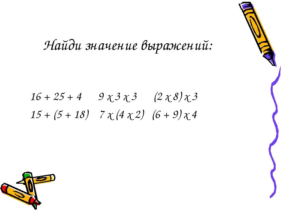 Найди значение выражений: 16 + 25 + 4 9 х 3 х 3 (2 х 8) х 3 15 + (5 + 18) 7 х...
