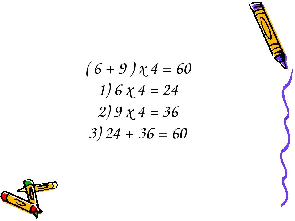 ( 6 + 9 ) х 4 = 60 1) 6 х 4 = 24 2) 9 х 4 = 36 3) 24 + 36 = 60