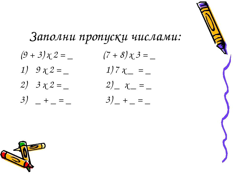 Заполни пропуски числами: (9 + 3) х 2 = _ (7 + 8) х 3 = _ 9 х 2 = _ 1) 7 х _...